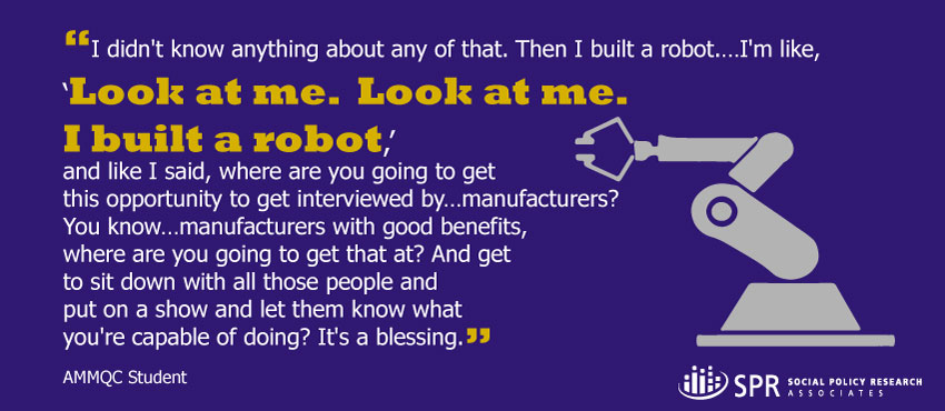 "I didn't know anything about any of that. Then I built a robot.…I'm like, ""Look at me. Look at me. I built a robot,"" and like I said, where are you going to get this opportunity to get interviewed by…manufacturers? You know…manufacturers with good benefits, where are you going to get that at? And get to sit down with all those people and put on a show and let them know what you're capable of doing? It's a blessing. -Credit student"